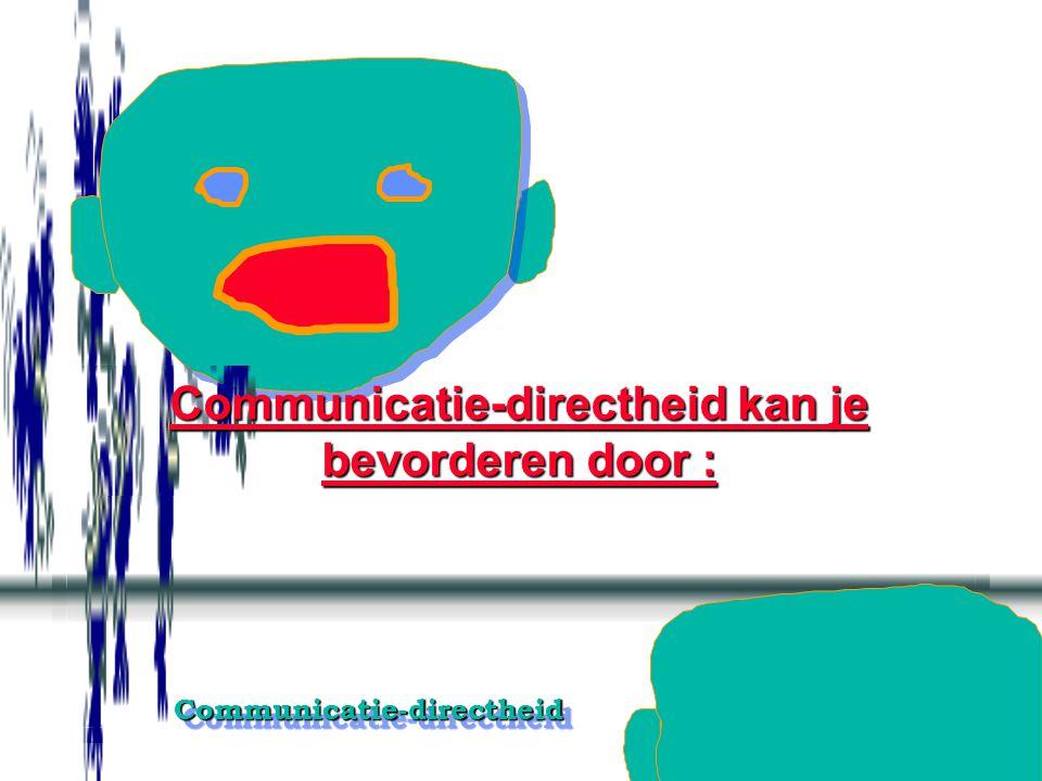 Communicatie-directheid kan je bevorderen door :