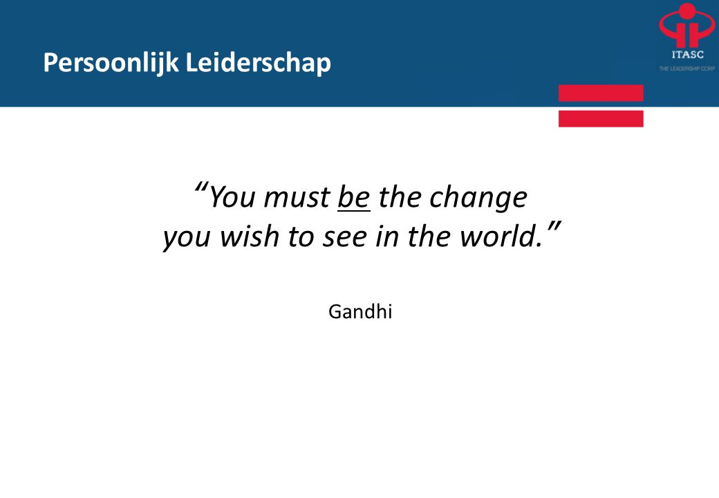 you wish to see in the world. Gandhi