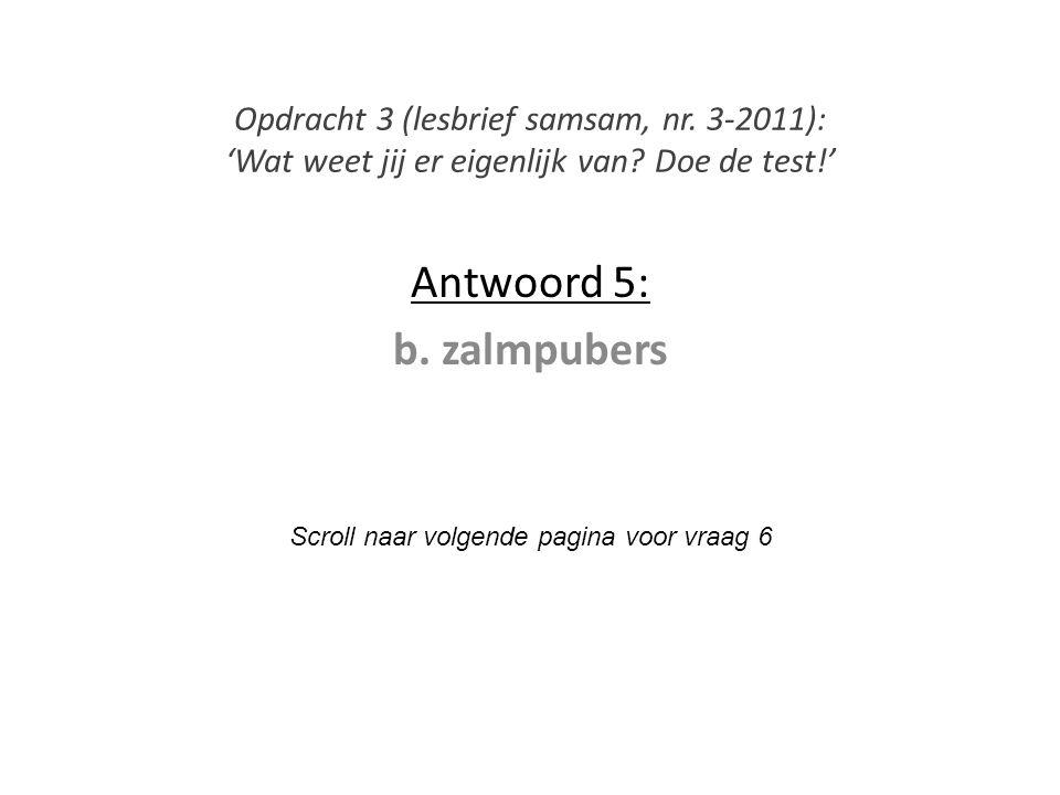 Antwoord 5: b. zalmpubers Scroll naar volgende pagina voor vraag 6