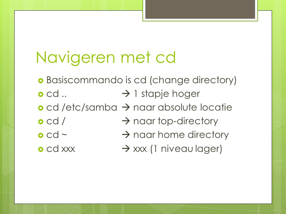 Navigeren met cd Basiscommando is cd (change directory)