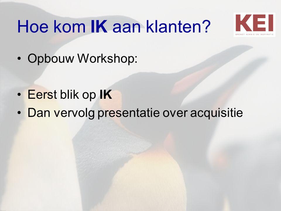 Hoe kom IK aan klanten Opbouw Workshop: Eerst blik op IK