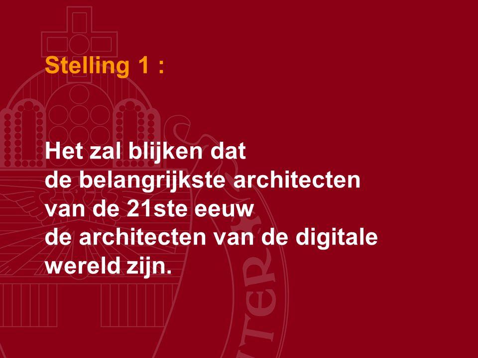 Stelling 1 : Het zal blijken dat de belangrijkste architecten van de 21ste eeuw de architecten van de digitale wereld zijn.
