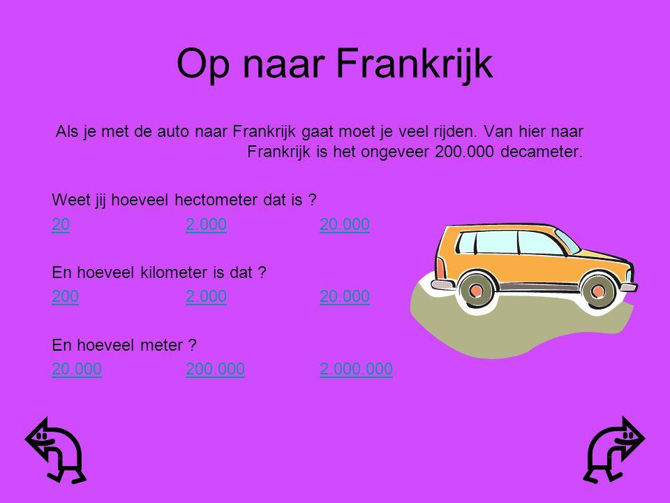 Op naar Frankrijk Als je met de auto naar Frankrijk gaat moet je veel rijden. Van hier naar Frankrijk is het ongeveer 200.000 decameter.