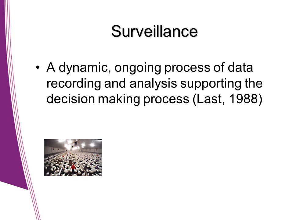 Surveillance A dynamic, ongoing process of data recording and analysis supporting the decision making process (Last, 1988)