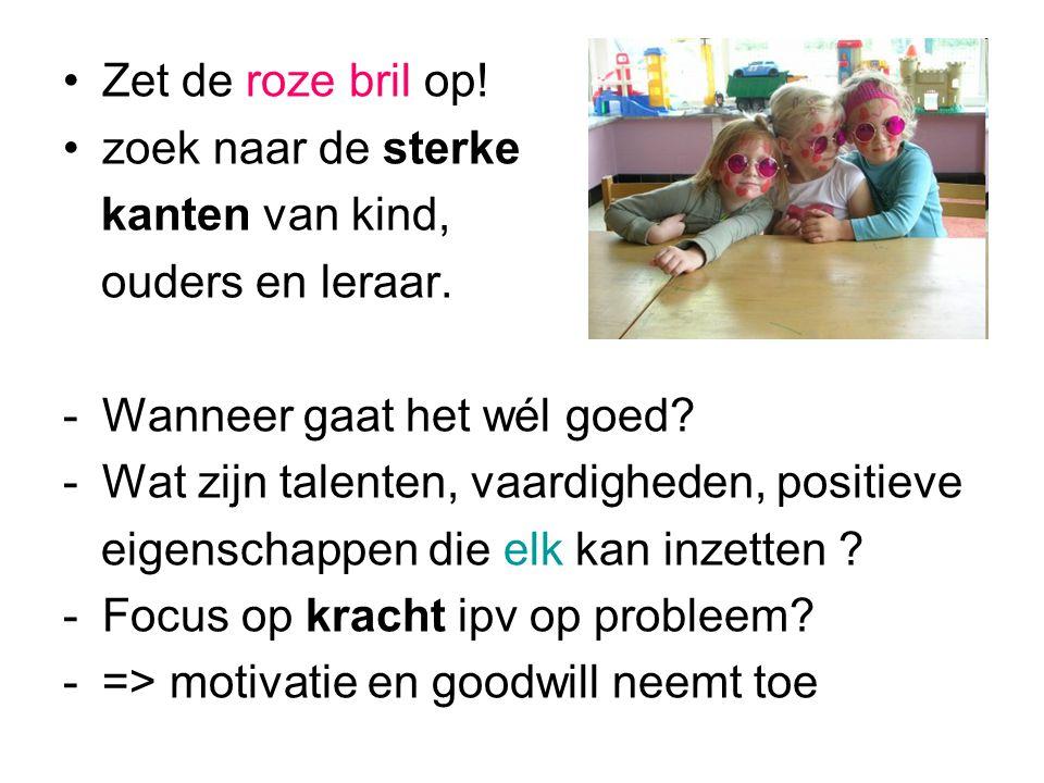 Zet de roze bril op! zoek naar de sterke. kanten van kind, ouders en leraar. Wanneer gaat het wél goed