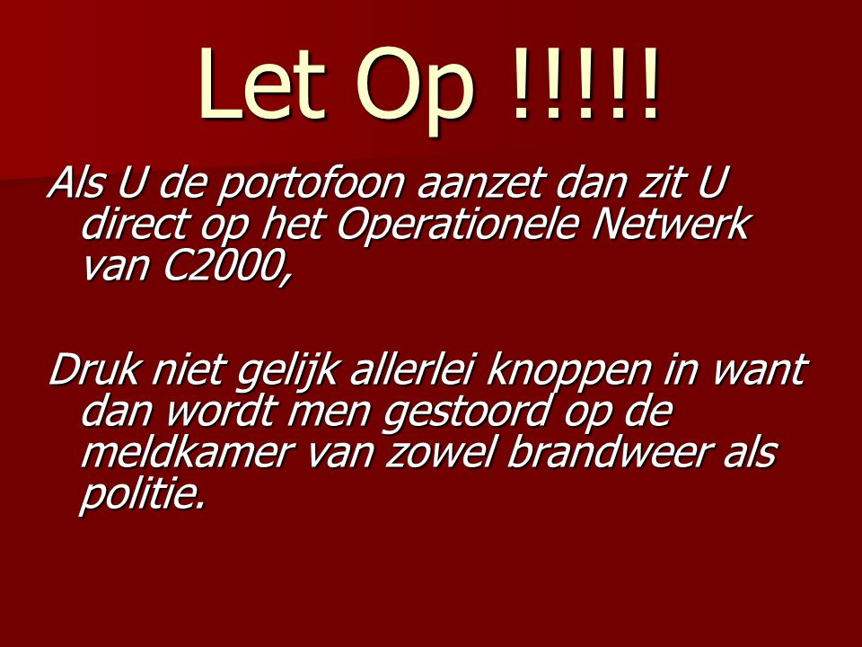 Let Op !!!!! Als U de portofoon aanzet dan zit U direct op het Operationele Netwerk van C2000,