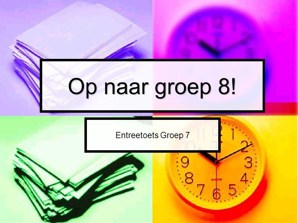 Op naar groep 8! Entreetoets Groep 7