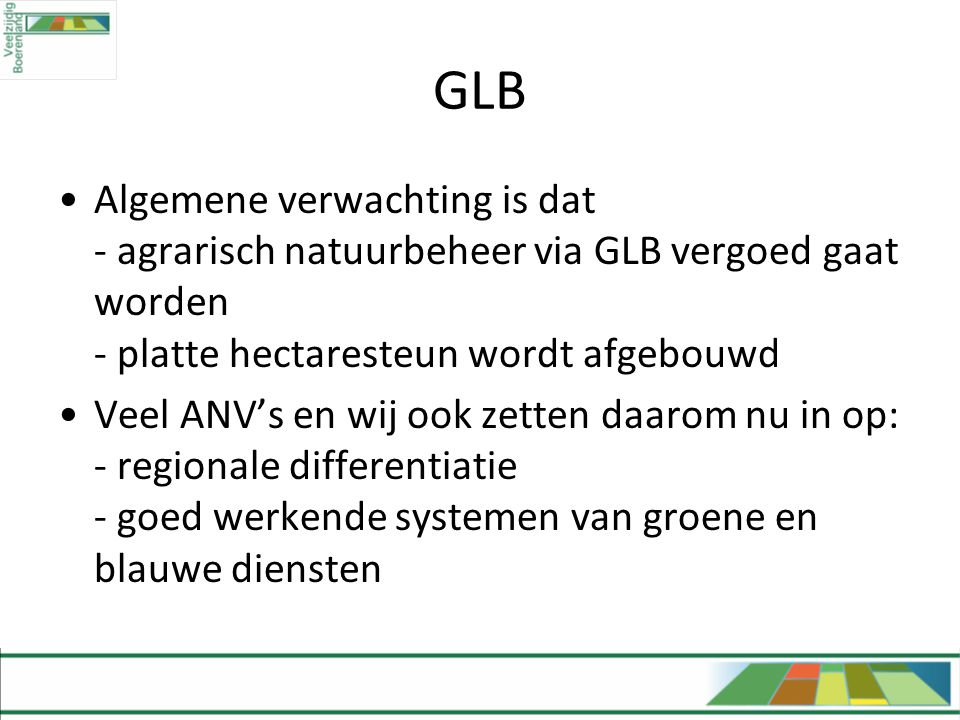 GLB Algemene verwachting is dat - agrarisch natuurbeheer via GLB vergoed gaat worden - platte hectaresteun wordt afgebouwd.