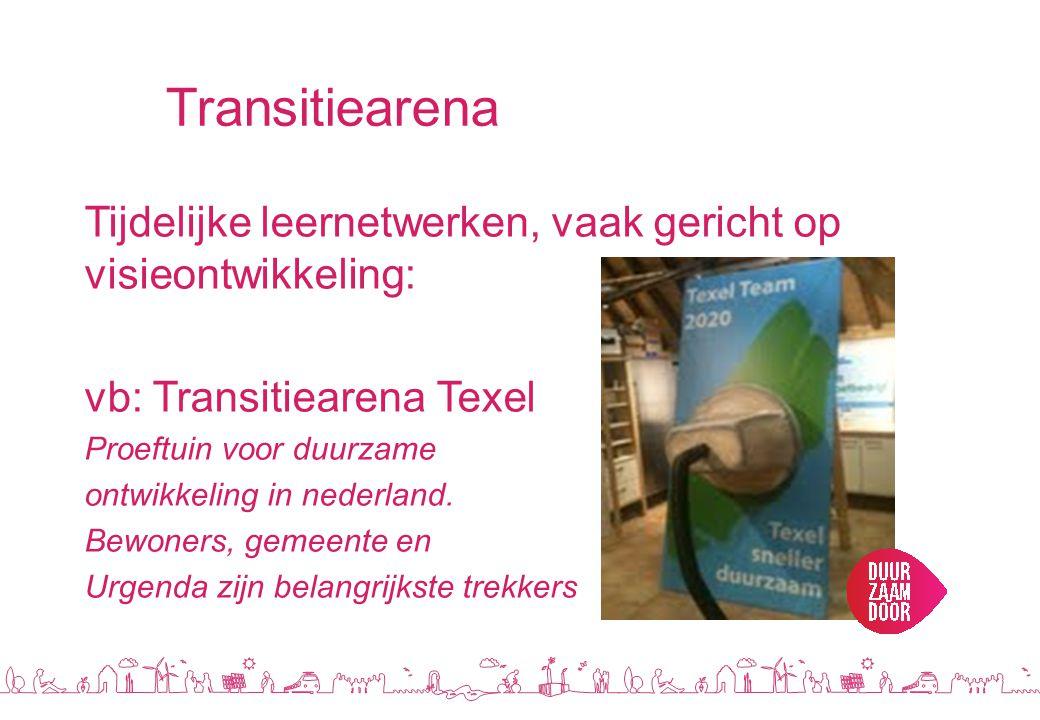 Transitiearena Tijdelijke leernetwerken, vaak gericht op visieontwikkeling: vb: Transitiearena Texel.