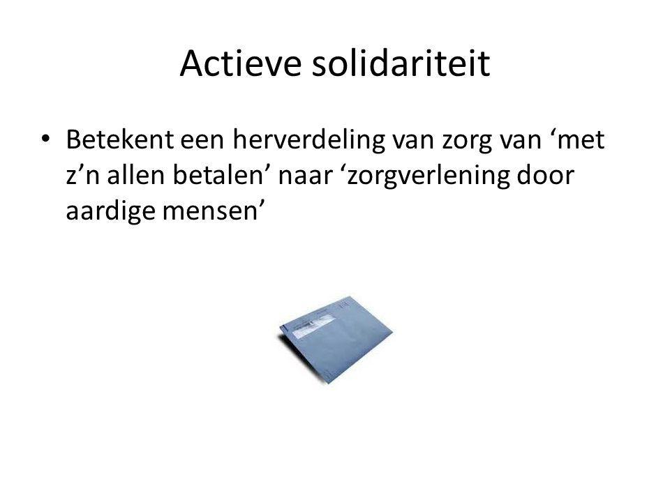 Actieve solidariteit Betekent een herverdeling van zorg van 'met z'n allen betalen' naar 'zorgverlening door aardige mensen'