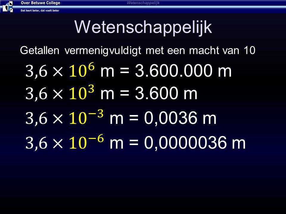 Wetenschappelijk 3,6× 10 6 m = 3.600.000 m 3,6× 10 3 m = 3.600 m