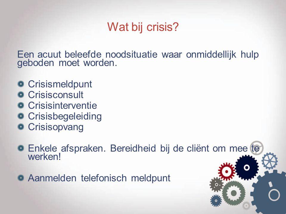 Wat bij crisis Een acuut beleefde noodsituatie waar onmiddellijk hulp geboden moet worden. Crisismeldpunt.