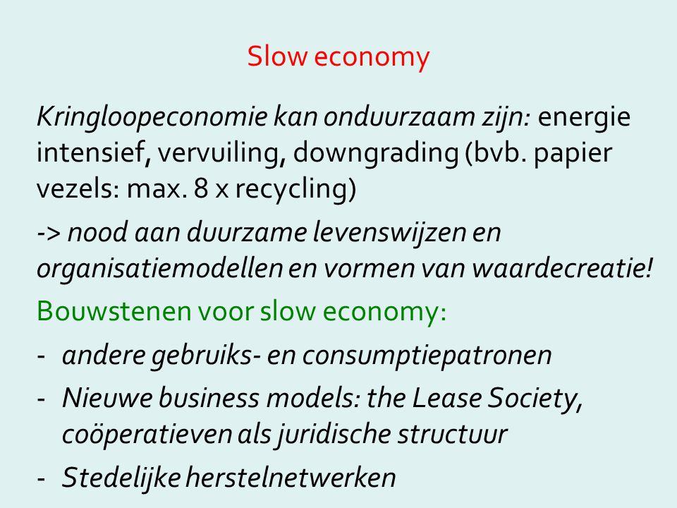 Slow economy Kringloopeconomie kan onduurzaam zijn: energie intensief, vervuiling, downgrading (bvb. papier vezels: max. 8 x recycling)