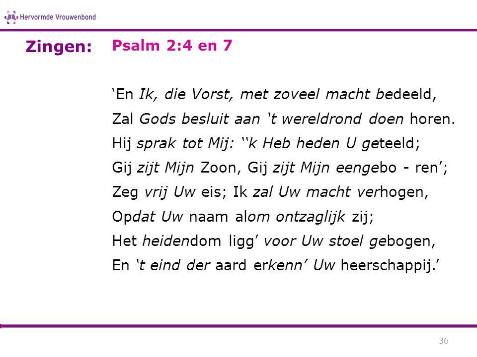 Zingen: Psalm 2:4 en 7 'En Ik, die Vorst, met zoveel macht bedeeld,