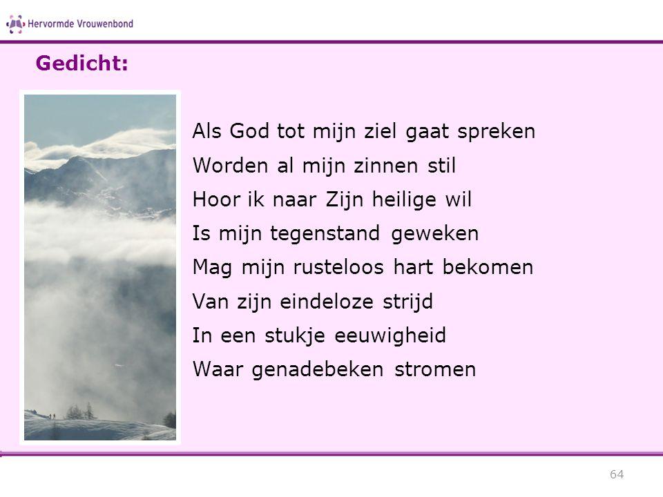 Gedicht: Als God tot mijn ziel gaat spreken. Worden al mijn zinnen stil. Hoor ik naar Zijn heilige wil.