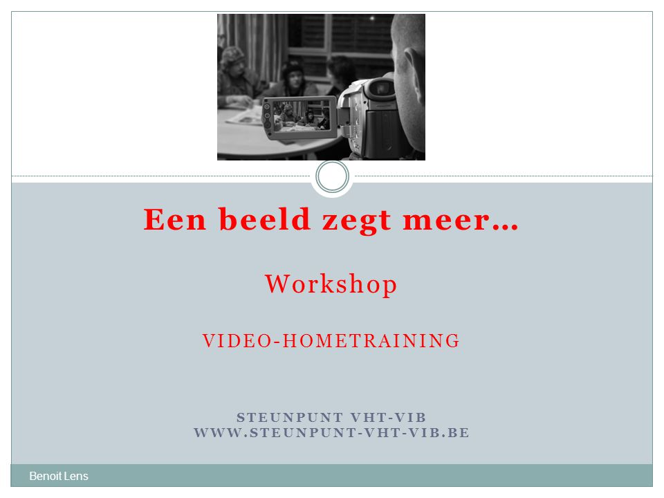 Een beeld zegt meer… Workshop VIDEO-HOMETRAINING STEUNPUNT VHT-VIB