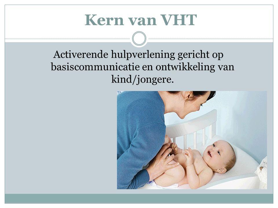 Kern van VHT Activerende hulpverlening gericht op basiscommunicatie en ontwikkeling van kind/jongere.