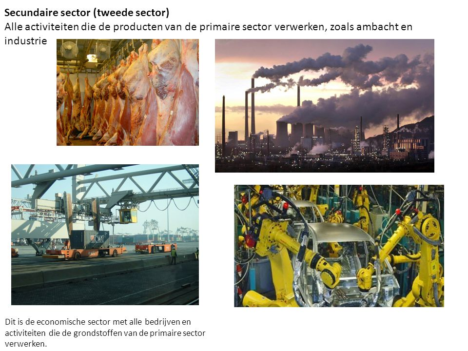 Secundaire sector (tweede sector) Alle activiteiten die de producten van de primaire sector verwerken, zoals ambacht en industrie