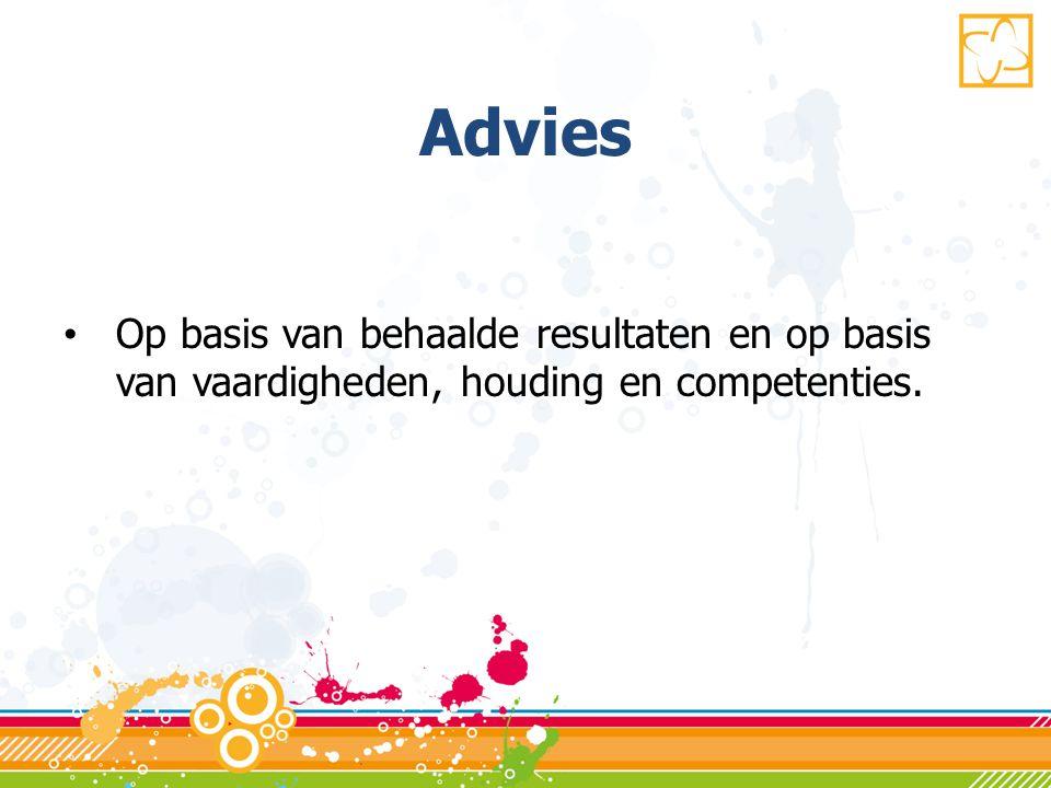Advies Op basis van behaalde resultaten en op basis van vaardigheden, houding en competenties.