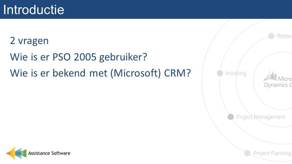 Introductie 2 vragen Wie is er PSO 2005 gebruiker Wie is er bekend met (Microsoft) CRM