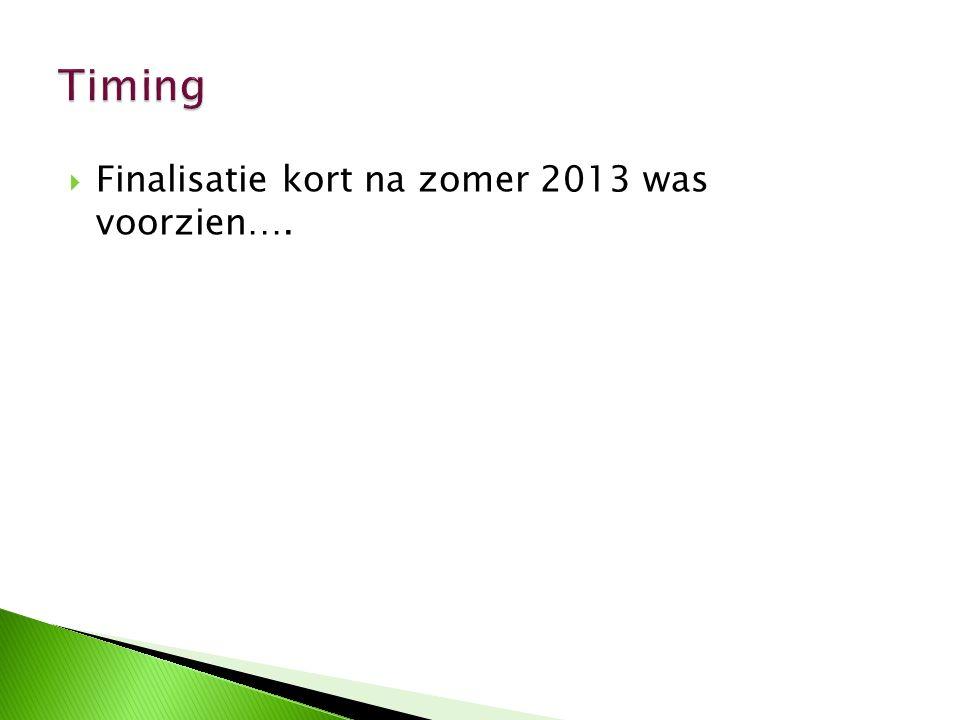 Timing Finalisatie kort na zomer 2013 was voorzien….