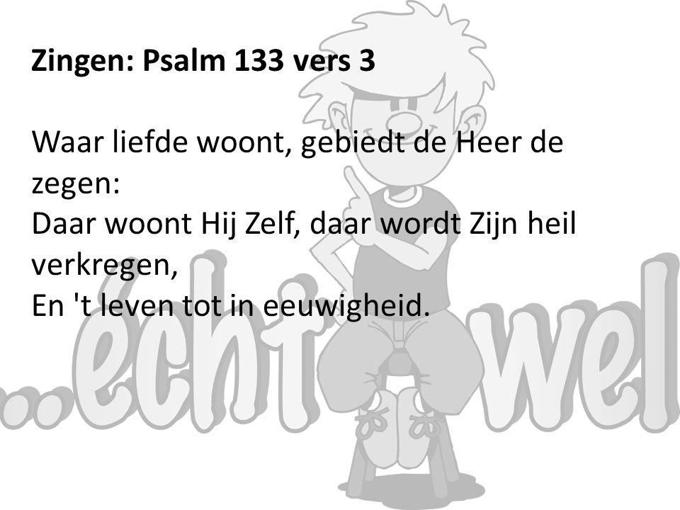 Zingen: Psalm 133 vers 3 Waar liefde woont, gebiedt de Heer de zegen: Daar woont Hij Zelf, daar wordt Zijn heil verkregen,