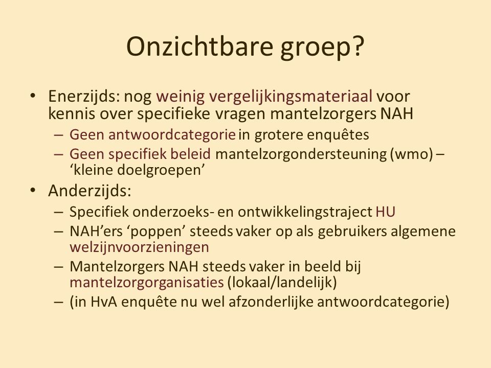 Onzichtbare groep Enerzijds: nog weinig vergelijkingsmateriaal voor kennis over specifieke vragen mantelzorgers NAH.