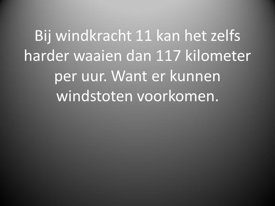 Bij windkracht 11 kan het zelfs harder waaien dan 117 kilometer per uur.