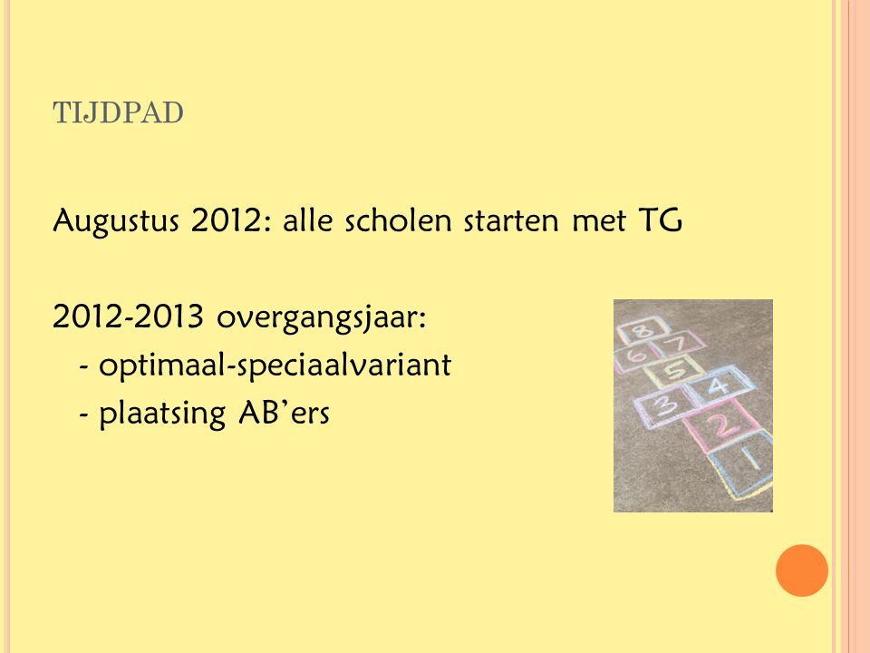 tijdpad Augustus 2012: alle scholen starten met TG 2012-2013 overgangsjaar: - optimaal-speciaalvariant - plaatsing AB'ers