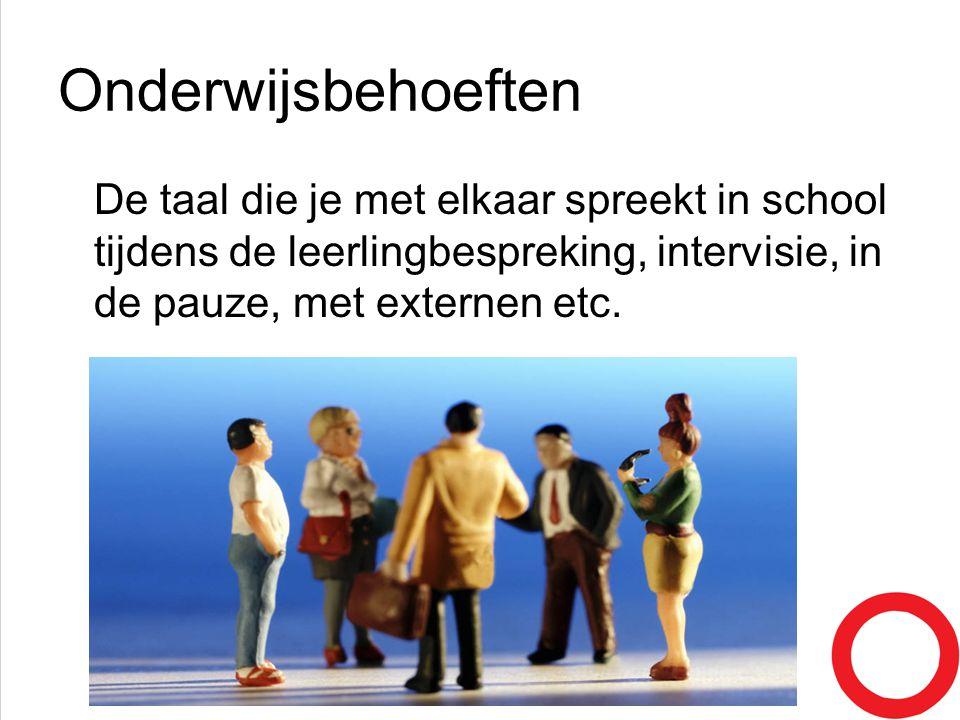 Onderwijsbehoeften De taal die je met elkaar spreekt in school tijdens de leerlingbespreking, intervisie, in de pauze, met externen etc.