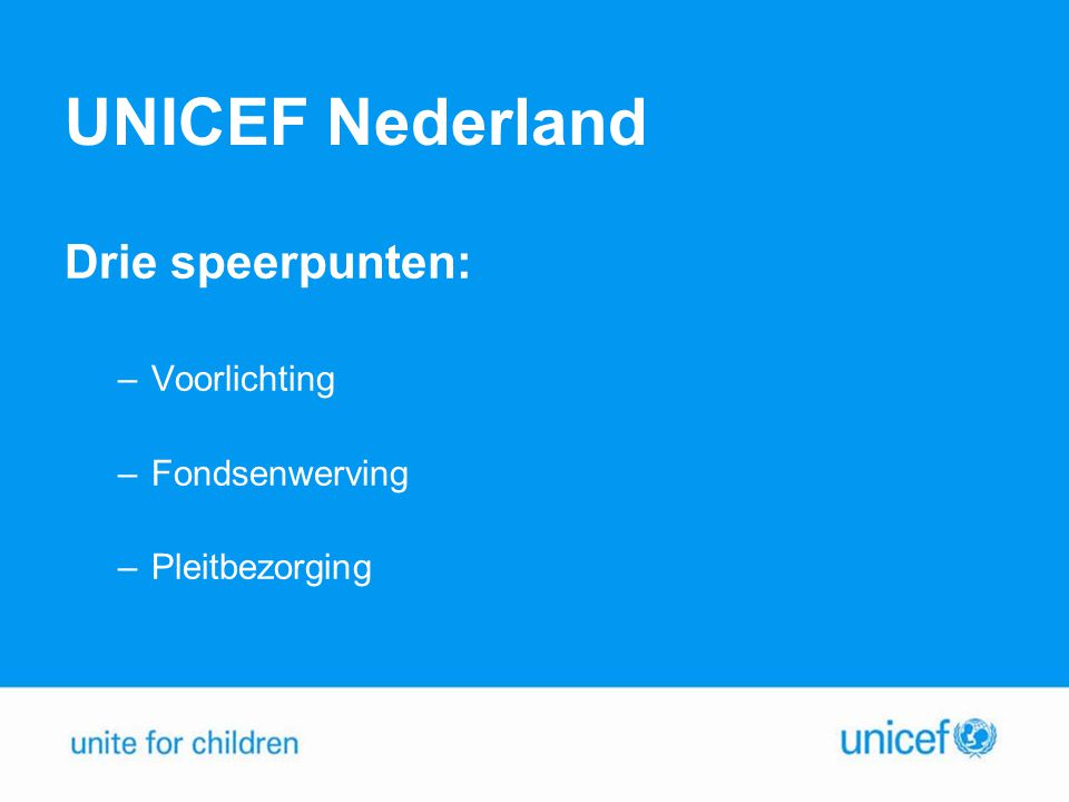 UNICEF Nederland Drie speerpunten: Voorlichting Fondsenwerving