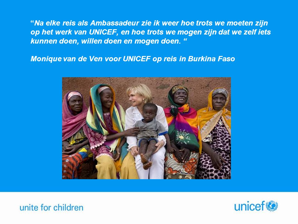 Na elke reis als Ambassadeur zie ik weer hoe trots we moeten zijn op het werk van UNICEF, en hoe trots we mogen zijn dat we zelf iets kunnen doen, willen doen en mogen doen. Monique van de Ven voor UNICEF op reis in Burkina Faso