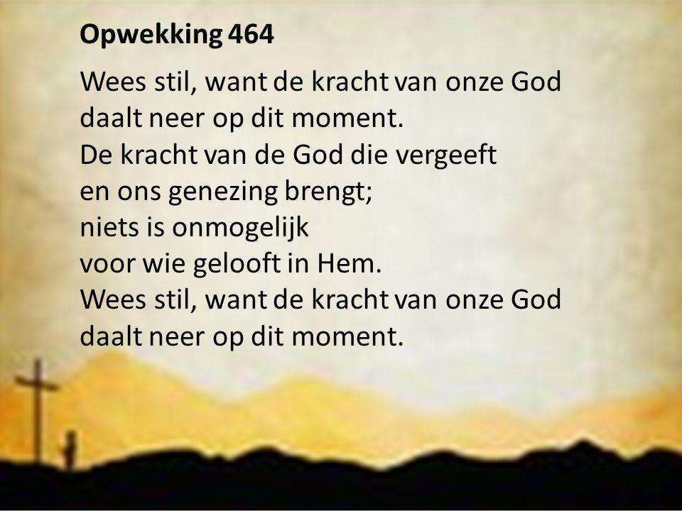 Opwekking 464 Wees stil, want de kracht van onze God. daalt neer op dit moment. De kracht van de God die vergeeft.