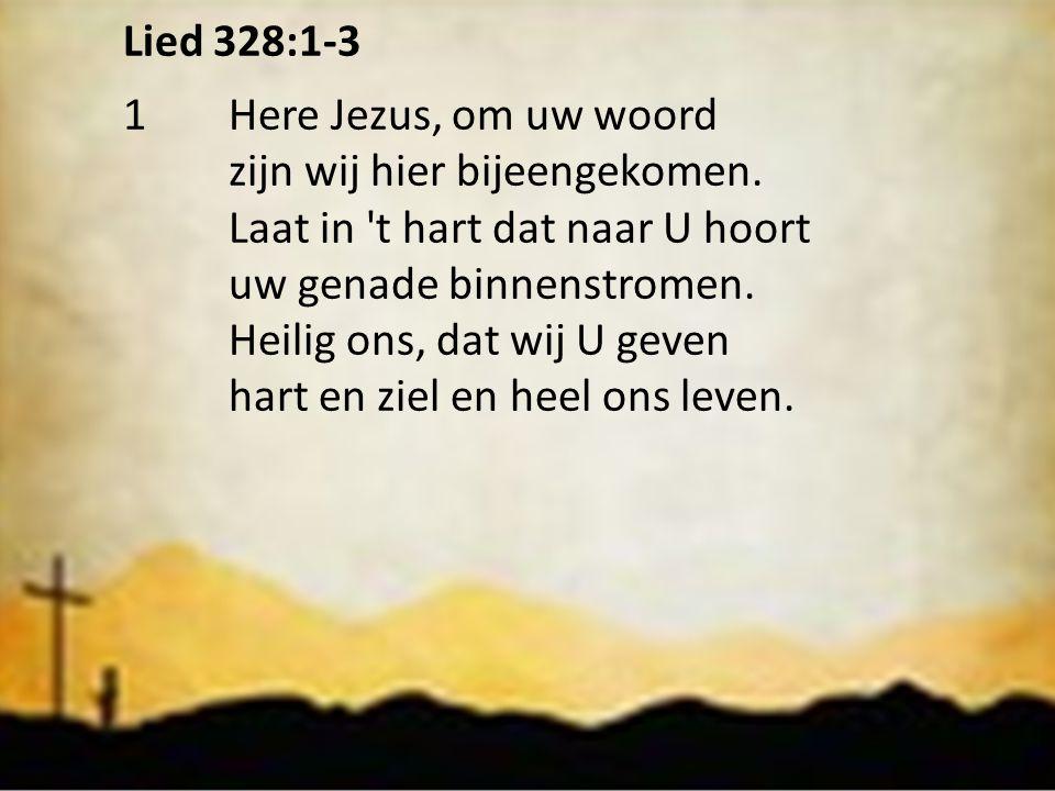 Lied 328:1-3 1 Here Jezus, om uw woord. zijn wij hier bijeengekomen. Laat in t hart dat naar U hoort.