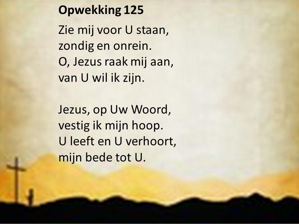 Opwekking 125 Zie mij voor U staan, zondig en onrein. O, Jezus raak mij aan, van U wil ik zijn. Jezus, op Uw Woord,