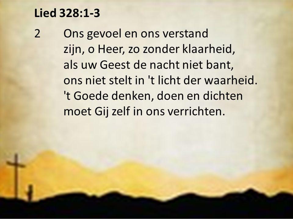 Lied 328:1-3 2 Ons gevoel en ons verstand. zijn, o Heer, zo zonder klaarheid, als uw Geest de nacht niet bant,