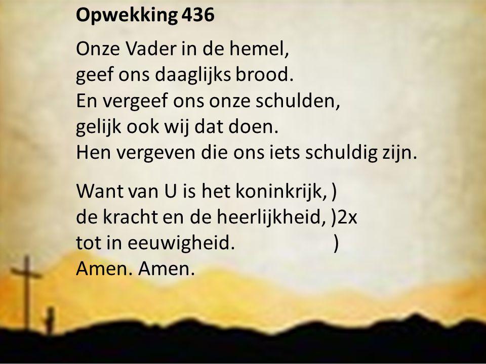 Opwekking 436 Onze Vader in de hemel, geef ons daaglijks brood. En vergeef ons onze schulden, gelijk ook wij dat doen.