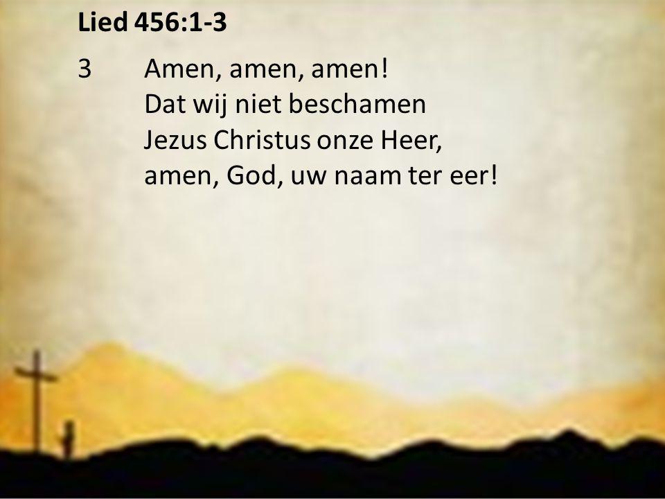 Lied 456:1-3 3 Amen, amen, amen. Dat wij niet beschamen.