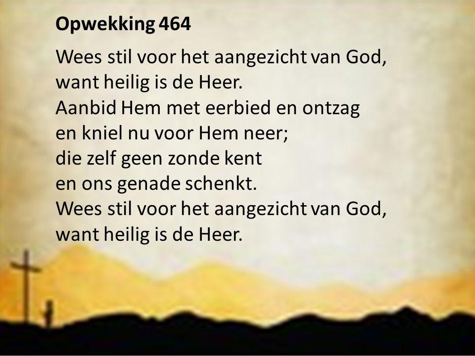 Opwekking 464 Wees stil voor het aangezicht van God, want heilig is de Heer. Aanbid Hem met eerbied en ontzag.