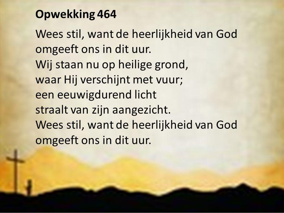 Opwekking 464 Wees stil, want de heerlijkheid van God. omgeeft ons in dit uur. Wij staan nu op heilige grond,