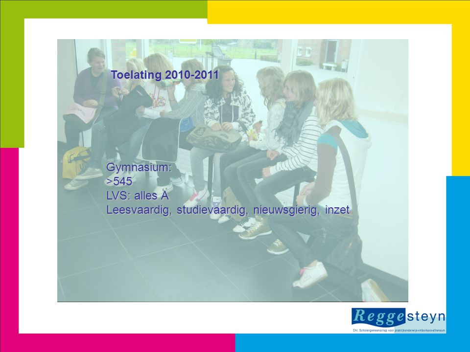 Toelating 2010-2011 Gymnasium: >545 LVS: alles A Leesvaardig, studievaardig, nieuwsgierig, inzet