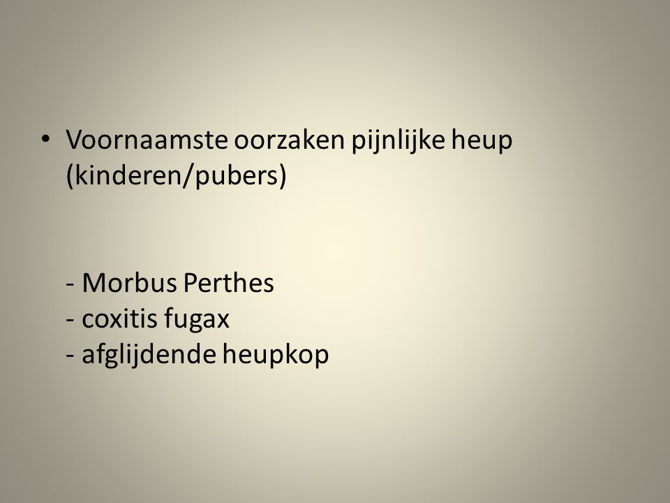 Voornaamste oorzaken pijnlijke heup (kinderen/pubers) - Morbus Perthes - coxitis fugax - afglijdende heupkop