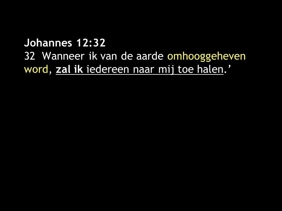 Johannes 12:32 32 Wanneer ik van de aarde omhooggeheven word, zal ik iedereen naar mij toe halen.'