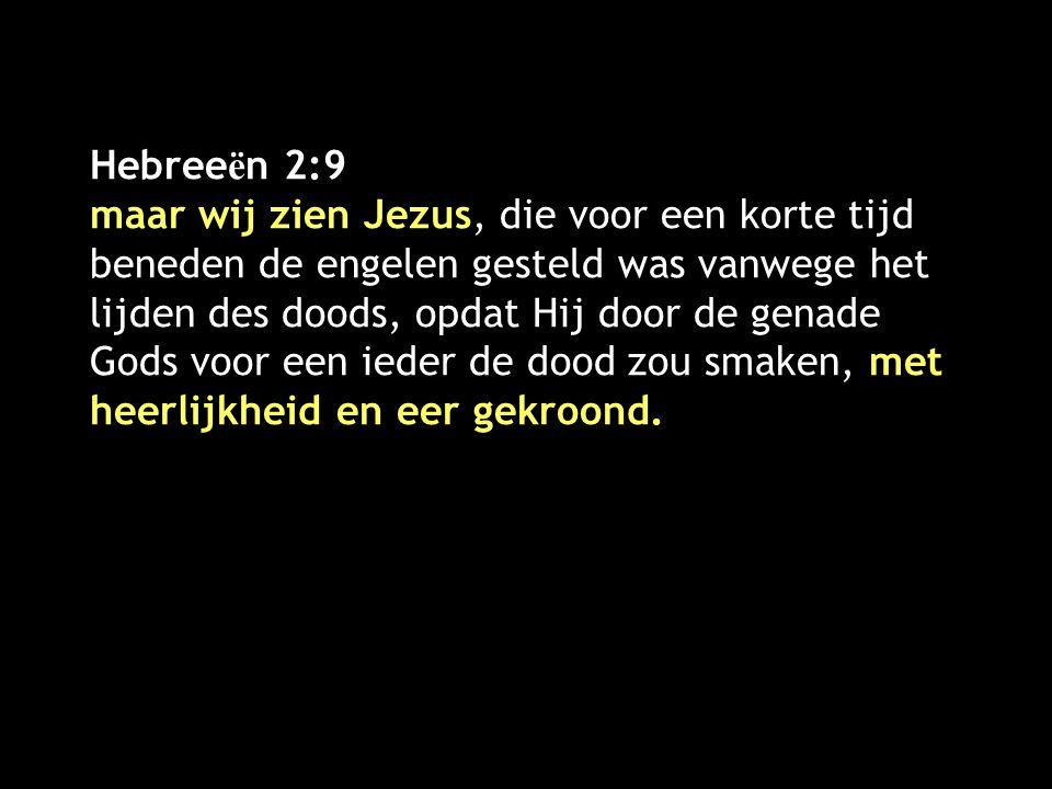 Hebreeën 2:9 maar wij zien Jezus, die voor een korte tijd beneden de engelen gesteld was vanwege het lijden des doods, opdat Hij door de genade Gods voor een ieder de dood zou smaken, met heerlijkheid en eer gekroond.
