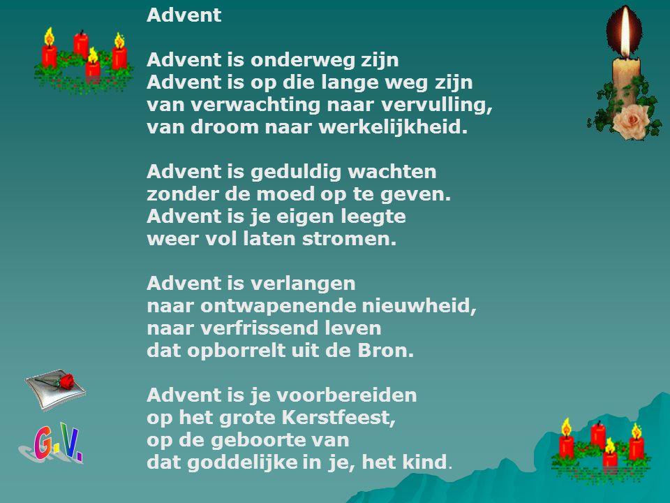 Advent Advent is onderweg zijn Advent is op die lange weg zijn van verwachting naar vervulling, van droom naar werkelijkheid. Advent is geduldig wachten zonder de moed op te geven. Advent is je eigen leegte weer vol laten stromen. Advent is verlangen naar ontwapenende nieuwheid, naar verfrissend leven dat opborrelt uit de Bron. Advent is je voorbereiden op het grote Kerstfeest, op de geboorte van dat goddelijke in je, het kind.