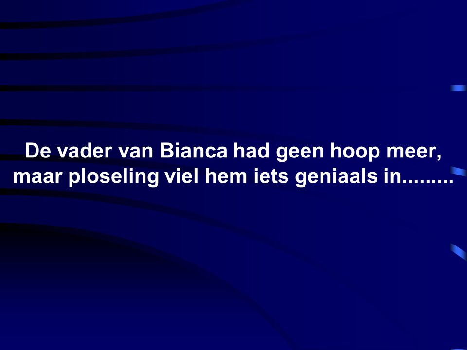 De vader van Bianca had geen hoop meer, maar ploseling viel hem iets geniaals in.........