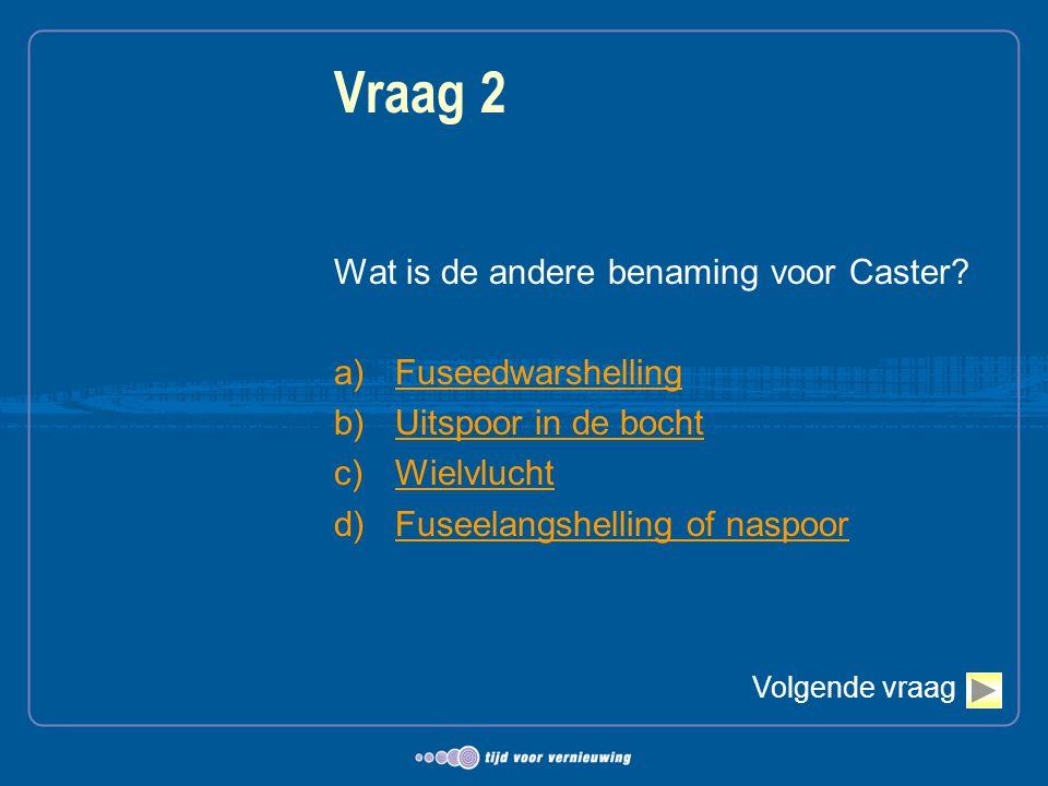 Vraag 2 Wat is de andere benaming voor Caster Fuseedwarshelling