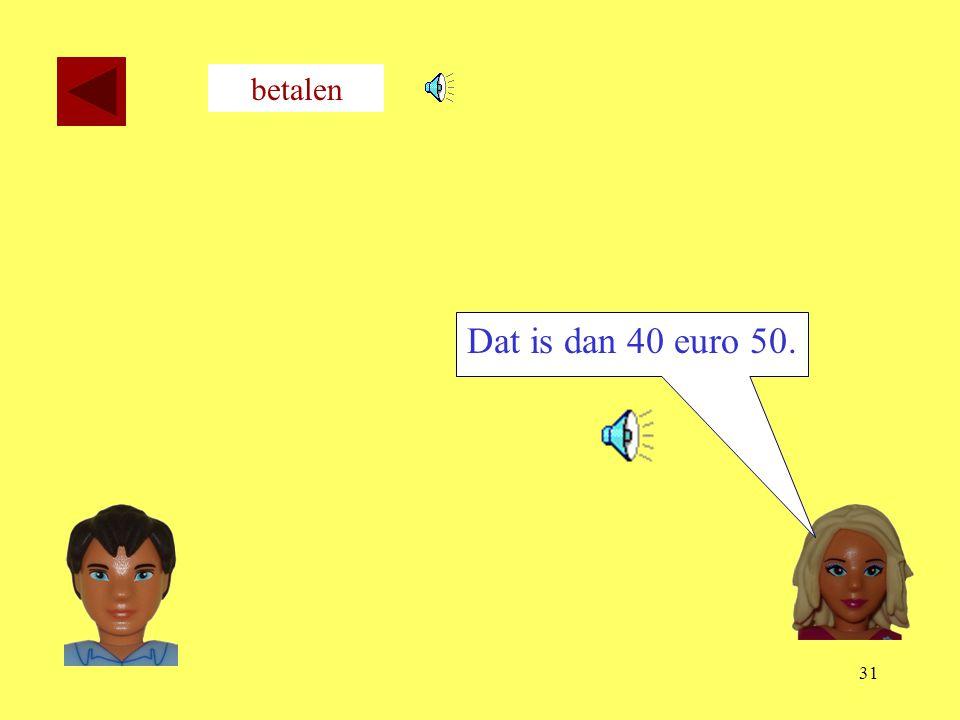betalen Dat is dan 40 euro 50.