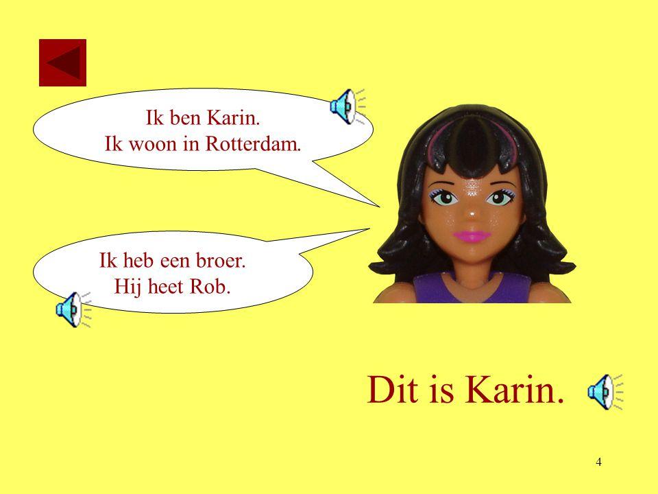 Dit is Karin. Ik ben Karin. Ik woon in Rotterdam. Ik heb een broer.