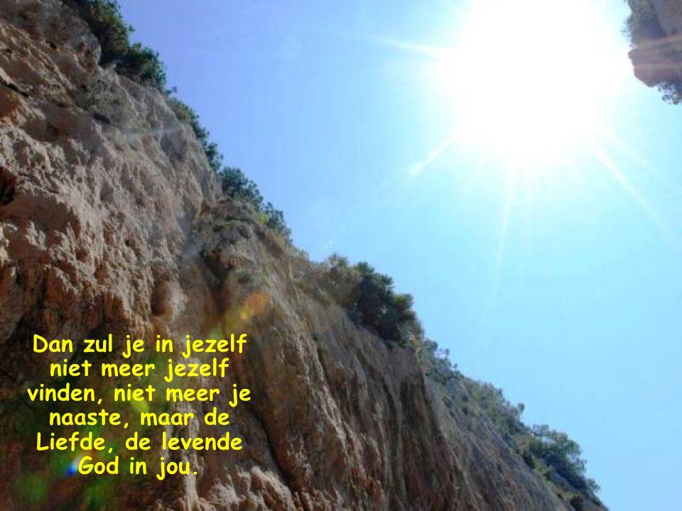 Dan zul je in jezelf niet meer jezelf vinden, niet meer je naaste, maar de Liefde, de levende God in jou.
